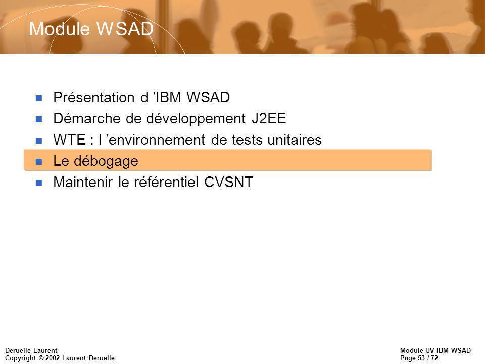 Module UV IBM WSAD Page 53 / 72 Deruelle Laurent Copyright © 2002 Laurent Deruelle Module WSAD n Présentation d IBM WSAD n Démarche de développement J2EE n WTE : l environnement de tests unitaires n Le débogage n Maintenir le référentiel CVSNT