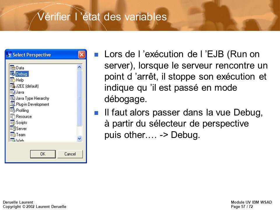 Module UV IBM WSAD Page 57 / 72 Deruelle Laurent Copyright © 2002 Laurent Deruelle Vérifier l état des variables n Lors de l exécution de l EJB (Run on server), lorsque le serveur rencontre un point d arrêt, il stoppe son exécution et indique qu il est passé en mode débogage.