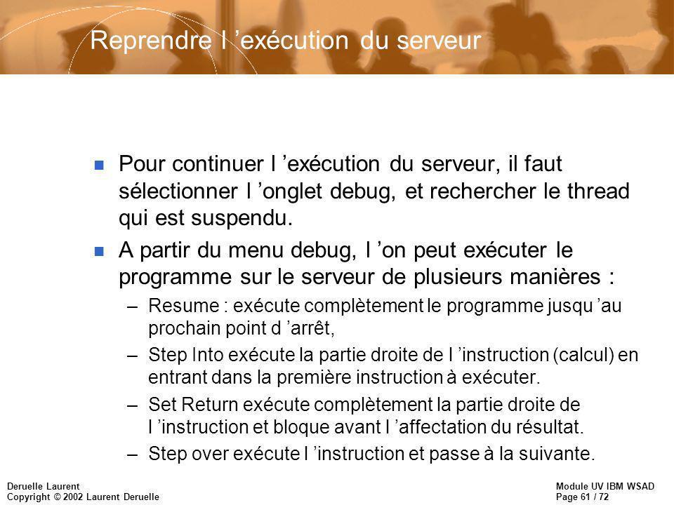 Module UV IBM WSAD Page 61 / 72 Deruelle Laurent Copyright © 2002 Laurent Deruelle Reprendre l exécution du serveur n Pour continuer l exécution du serveur, il faut sélectionner l onglet debug, et rechercher le thread qui est suspendu.