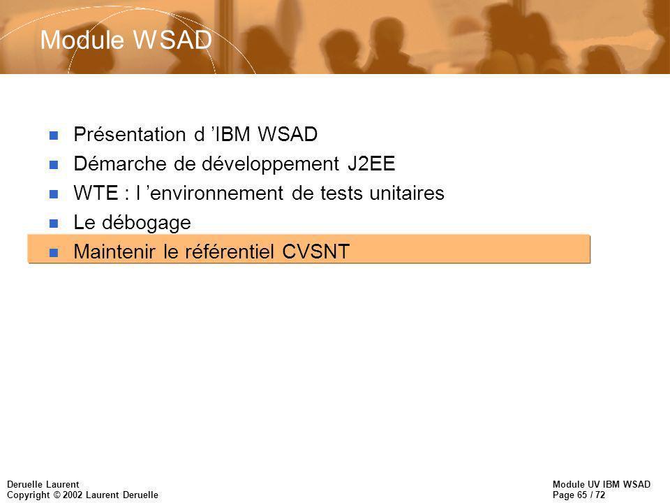 Module UV IBM WSAD Page 65 / 72 Deruelle Laurent Copyright © 2002 Laurent Deruelle Module WSAD n Présentation d IBM WSAD n Démarche de développement J2EE n WTE : l environnement de tests unitaires n Le débogage n Maintenir le référentiel CVSNT