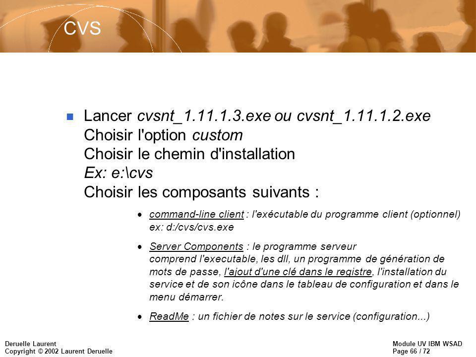 Module UV IBM WSAD Page 66 / 72 Deruelle Laurent Copyright © 2002 Laurent Deruelle CVS n Lancer cvsnt_1.11.1.3.exe ou cvsnt_1.11.1.2.exe Choisir l option custom Choisir le chemin d installation Ex: e:\cvs Choisir les composants suivants : command-line client : l exécutable du programme client (optionnel) ex: d:/cvs/cvs.exe Server Components : le programme serveur comprend l executable, les dll, un programme de génération de mots de passe, l ajout d une clé dans le registre, l installation du service et de son icône dans le tableau de configuration et dans le menu démarrer.