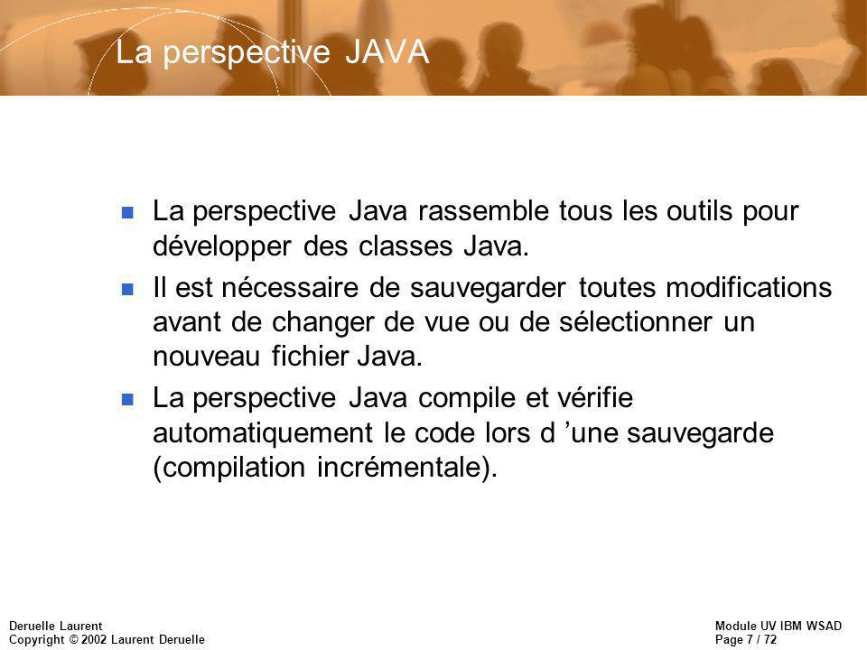 Module UV IBM WSAD Page 7 / 72 Deruelle Laurent Copyright © 2002 Laurent Deruelle La perspective JAVA n La perspective Java rassemble tous les outils pour développer des classes Java.