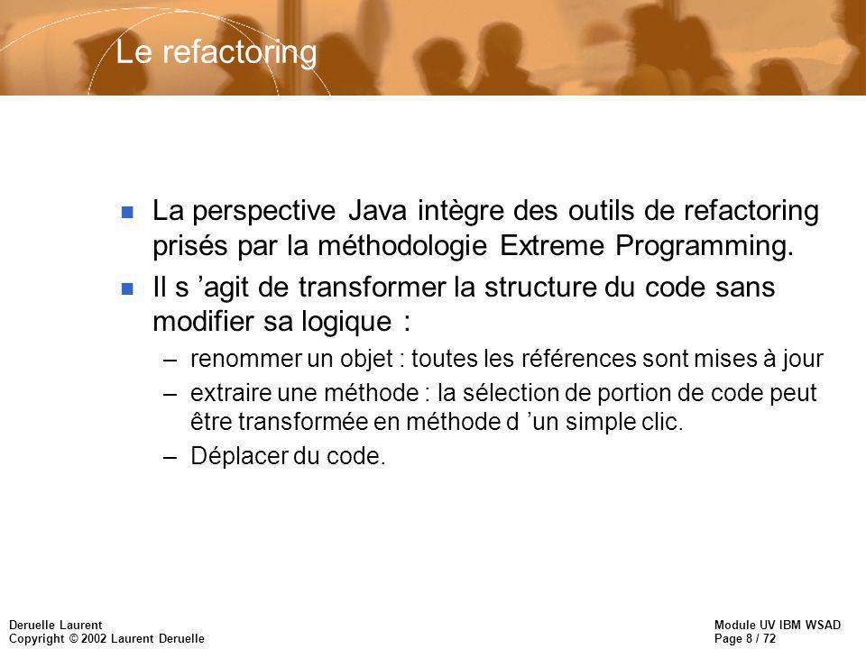 Module UV IBM WSAD Page 8 / 72 Deruelle Laurent Copyright © 2002 Laurent Deruelle Le refactoring n La perspective Java intègre des outils de refactoring prisés par la méthodologie Extreme Programming.