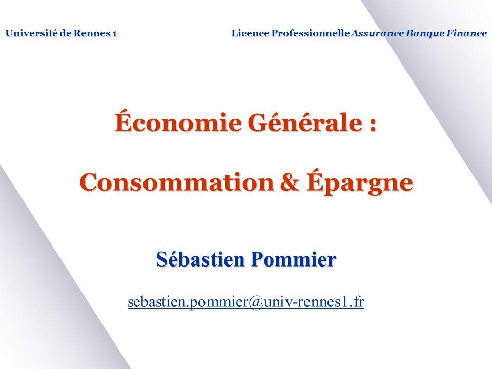 Économie Générale : Consommation & Épargne Sébastien Pommier sebastien.pommier@univ-rennes1.fr Université de Rennes 1Licence Professionnelle Assurance Banque Finance