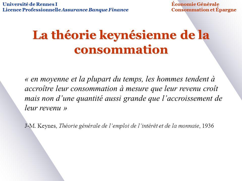 La théorie keynésienne de la consommation Université de Rennes IÉconomie Générale Licence Professionnelle Assurance Banque FinanceConsommation et Épargne « en moyenne et la plupart du temps, les hommes tendent à accroître leur consommation à mesure que leur revenu croît mais non dune quantité aussi grande que laccroissement de leur revenu » J-M.