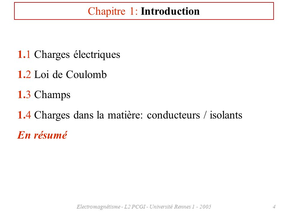 Electromagnétisme - L2 PCGI - Université Rennes 1 - 20054 Chapitre 1: Introduction 1.1 Charges électriques 1.2 Loi de Coulomb 1.3 Champs 1.4 Charges d