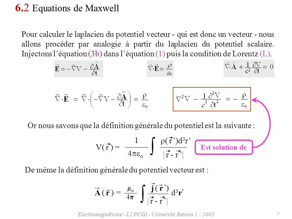 Electromagnétisme - L2 PCGI - Université Rennes 1 - 20058 6.2 Equations de Maxwell Cest à dire que chacune des composantes du potentiel vecteur A x, A y, A z satisfait une relation de la forme : | r - r | A x ( r ) = d 3 r 4 o j x ( r ) En faisant lanalogie V A x, j x et 1/ o o on voit que les expressions sont en tous points similaires pour les deux potentiels.