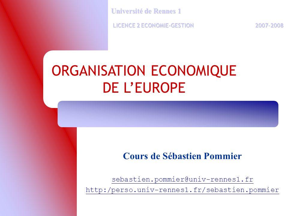 ORGANISATION ECONOMIQUE DE LEUROPE Université de Rennes 1 LICENCE 2 ECONOMIE-GESTION2007-2008 LICENCE 2 ECONOMIE-GESTION2007-2008 Cours de Sébastien Pommier sebastien.pommier@univ-rennes1.fr http:/perso.univ-rennes1.fr/sebastien.pommier