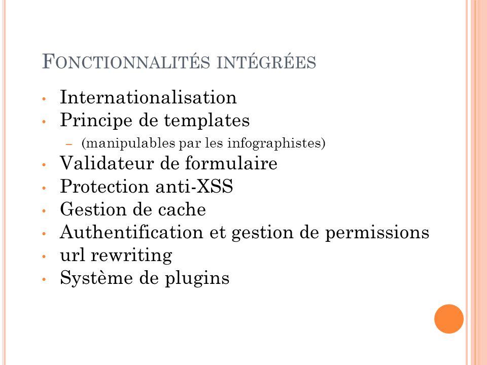 F ONCTIONNALITÉS INTÉGRÉES Internationalisation Principe de templates – (manipulables par les infographistes) Validateur de formulaire Protection anti
