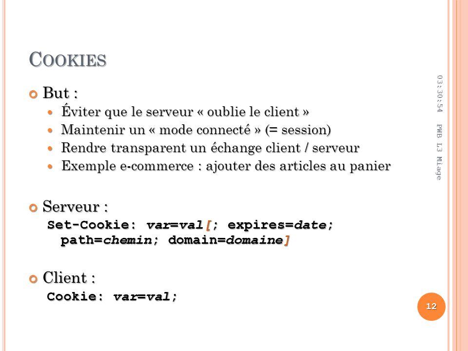 C OOKIES But : But : Éviter que le serveur « oublie le client » Éviter que le serveur « oublie le client » Maintenir un « mode connecté » (= session) Maintenir un « mode connecté » (= session) Rendre transparent un échange client / serveur Rendre transparent un échange client / serveur Exemple e-commerce : ajouter des articles au panier Exemple e-commerce : ajouter des articles au panier Serveur : Serveur : Set-Cookie: var=val[; expires=date; path=chemin; domain=domaine] Client : Client : Cookie: var=val; 03:32:45 12 PWB L3 Miage
