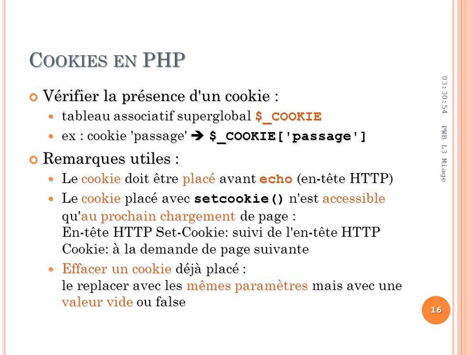 C OOKIES EN PHP Vérifier la présence d un cookie : Vérifier la présence d un cookie : tableau associatif superglobal $_COOKIE tableau associatif superglobal $_COOKIE ex : cookie passage $_COOKIE[ passage ] ex : cookie passage $_COOKIE[ passage ] Remarques utiles : Remarques utiles : Le cookie doit être placé avant echo (en-tête HTTP) Le cookie doit être placé avant echo (en-tête HTTP) Le cookie placé avec setcookie() n est accessible qu au prochain chargement de page : En-tête HTTP Set-Cookie: suivi de l en-tête HTTP Cookie: à la demande de page suivante Le cookie placé avec setcookie() n est accessible qu au prochain chargement de page : En-tête HTTP Set-Cookie: suivi de l en-tête HTTP Cookie: à la demande de page suivante Effacer un cookie déjà placé : le replacer avec les mêmes paramètres mais avec une valeur vide ou false Effacer un cookie déjà placé : le replacer avec les mêmes paramètres mais avec une valeur vide ou false 03:32:45 16 PWB L3 Miage