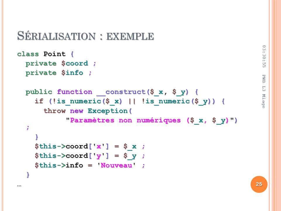 S ÉRIALISATION : EXEMPLE class Point { private $coord ; private $coord ; private $info ; private $info ; public function __construct($_x, $_y) { public function __construct($_x, $_y) { if (!is_numeric($_x) || !is_numeric($_y)) { if (!is_numeric($_x) || !is_numeric($_y)) { throw new Exception( throw new Exception( Paramètres non numériques ($_x, $_y) ) ; Paramètres non numériques ($_x, $_y) ) ; } } $this->coord[ x ] = $_x ; $this->coord[ x ] = $_x ; $this->coord[ y ] = $_y ; $this->coord[ y ] = $_y ; $this->info = Nouveau ; $this->info = Nouveau ; }… 03:32:45 25 PWB L3 Miage