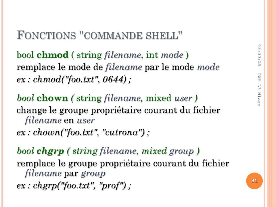 F ONCTIONS COMMANDE SHELL bool chmod ( string filename, int mode ) remplace le mode de filename par le mode mode ex : chmod( foo.txt , 0644) ; bool chown ( string filename, mixed user ) change le groupe propriétaire courant du fichier filename en user ex : chown( foo.txt , cutrona ) ; bool chgrp ( string filename, mixed group ) remplace le groupe propriétaire courant du fichier filename par group ex : chgrp( foo.txt , prof ) ; 03:32:45 31 PWB L3 Miage