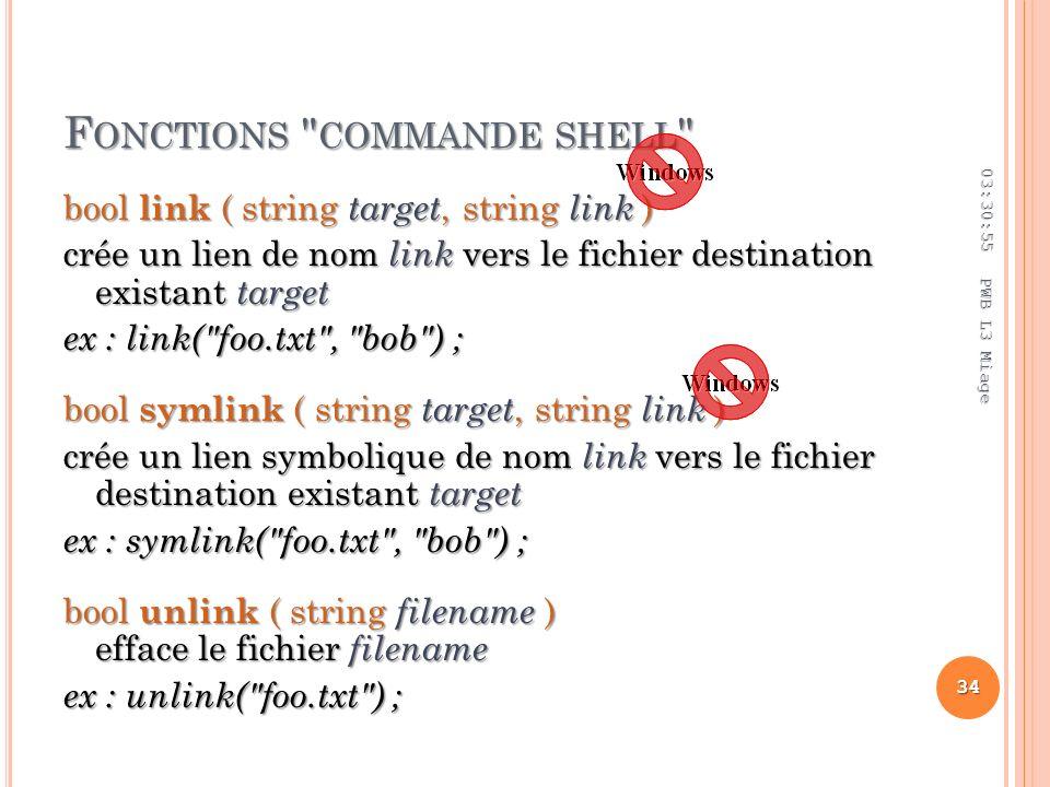 F ONCTIONS COMMANDE SHELL bool link ( string target, string link ) crée un lien de nom link vers le fichier destination existant target ex : link( foo.txt , bob ) ; bool symlink ( string target, string link ) crée un lien symbolique de nom link vers le fichier destination existant target ex : symlink( foo.txt , bob ) ; bool unlink ( string filename ) efface le fichier filename ex : unlink( foo.txt ) ; 03:32:45 34 PWB L3 Miage