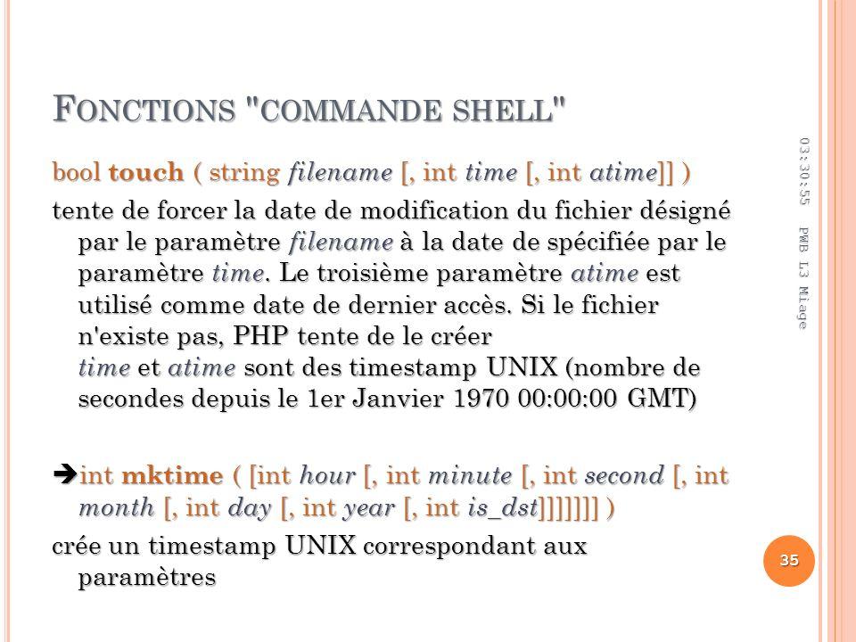 F ONCTIONS COMMANDE SHELL bool touch ( string filename [, int time [, int atime ]] ) tente de forcer la date de modification du fichier désigné par le paramètre filename à la date de spécifiée par le paramètre time.