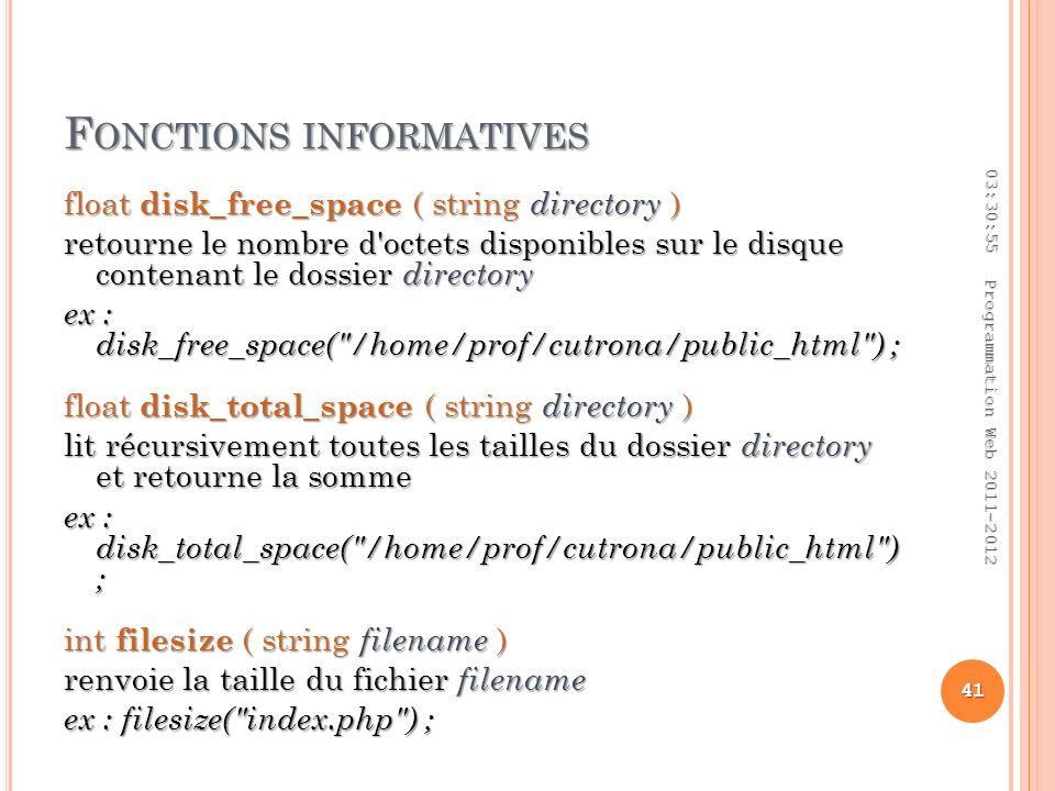 F ONCTIONS INFORMATIVES float disk_free_space ( string directory ) retourne le nombre d octets disponibles sur le disque contenant le dossier directory ex : disk_free_space( /home/prof/cutrona/public_html ) ; float disk_total_space ( string directory ) lit récursivement toutes les tailles du dossier directory et retourne la somme ex : disk_total_space( /home/prof/cutrona/public_html ) ; int filesize ( string filename ) renvoie la taille du fichier filename ex : filesize( index.php ) ; 03:32:45 41 Programmation Web 2011-2012