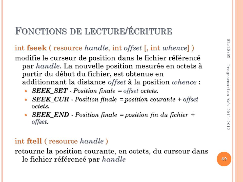 F ONCTIONS DE LECTURE / ÉCRITURE int fseek ( resource handle, int offset [, int whence ] ) modifie le curseur de position dans le fichier référencé pa