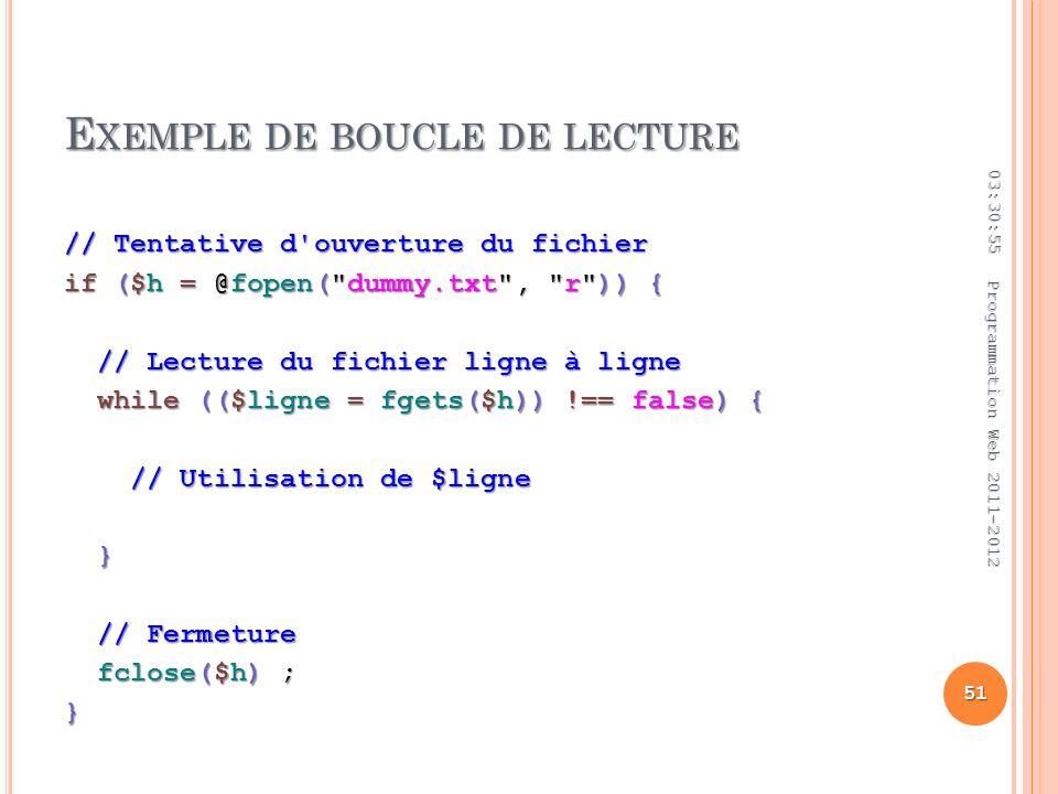 E XEMPLE DE BOUCLE DE LECTURE // Tentative d ouverture du fichier if ($h = @fopen( dummy.txt , r )) { // Lecture du fichier ligne à ligne // Lecture du fichier ligne à ligne while (($ligne = fgets($h)) !== false) { while (($ligne = fgets($h)) !== false) { // Utilisation de $ligne // Utilisation de $ligne } // Fermeture // Fermeture fclose($h) ; fclose($h) ;} 03:32:45 51 Programmation Web 2011-2012