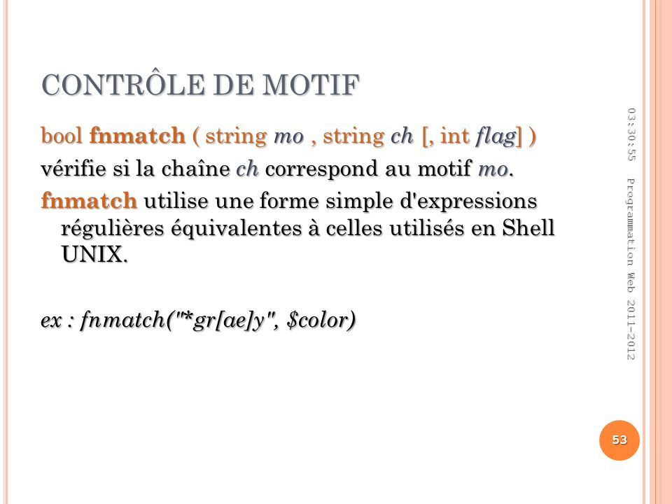 CONTRÔLE DE MOTIF bool fnmatch ( string mo, string ch [, int flag ] ) vérifie si la chaîne ch correspond au motif mo.
