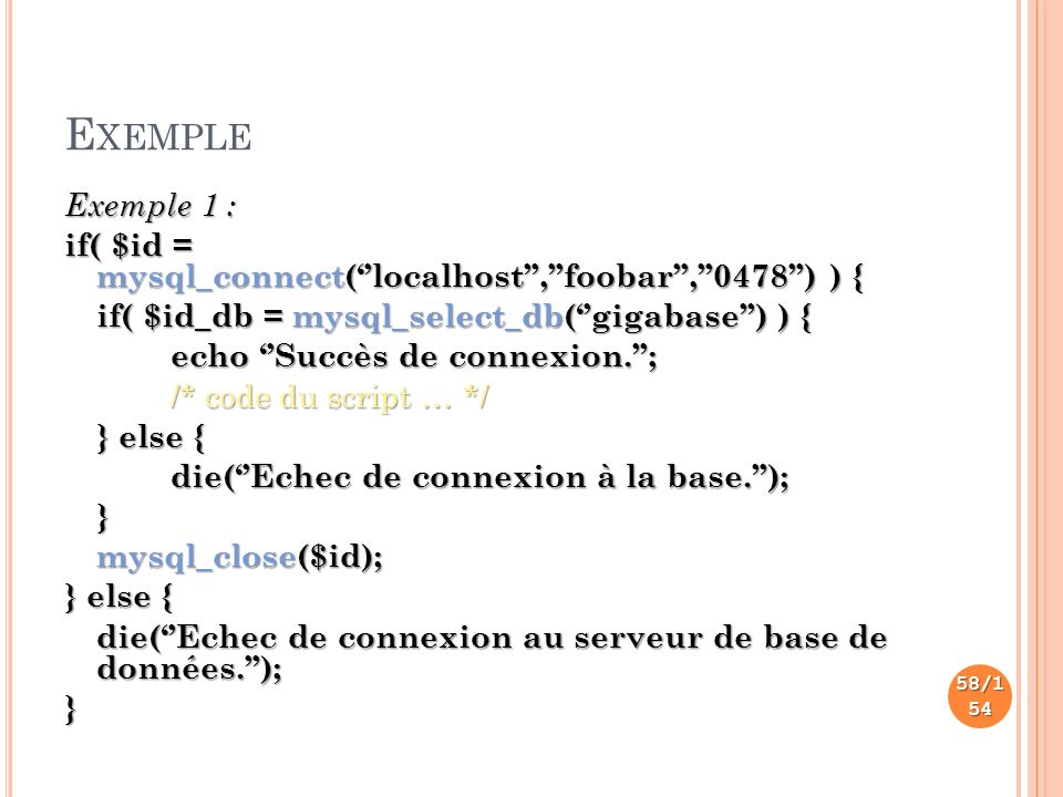 E XEMPLE Exemple 1 : if( $id = mysql_connect(localhost,foobar,0478) ) { if( $id_db = mysql_select_db(gigabase) ) { echo Succès de connexion.; /* code