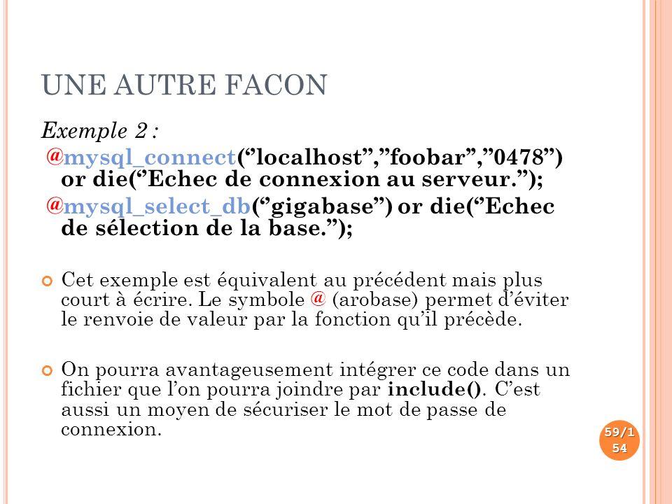 UNE AUTRE FACON Exemple 2 : @mysql_connect(localhost,foobar,0478) or die(Echec de connexion au serveur.); @mysql_select_db(gigabase) or die(Echec de sélection de la base.); Cet exemple est équivalent au précédent mais plus court à écrire.