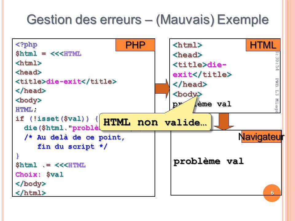 03:32:44 6 PWB L3 Miage Gestion des erreurs – (Mauvais) Exemple < php $html = <<<HTML die-exit die-exit HTML; if (!isset($val)) { die($html. problème val ) ; die($html. problème val ) ; /* Au delà de ce point, /* Au delà de ce point, fin du script */ fin du script */} $html.= <<<HTML Choix: $val die- exit die- exit problème val PHPHTML Navigateur HTML non valide …