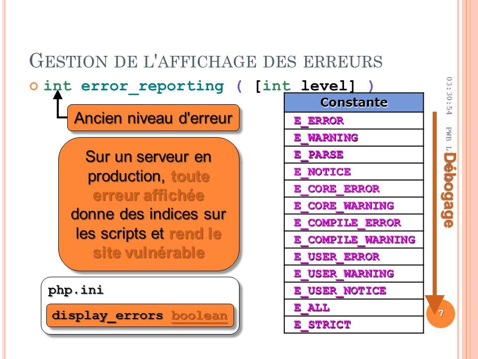G ESTION DE L AFFICHAGE DES ERREURS int error_reporting ( [int level] ) 03:32:44 7 PWB L3 Miage php.iniphp.iniConstanteE_ERROR E_WARNING E_PARSE E_NOTICE E_CORE_ERROR E_CORE_WARNING E_COMPILE_ERROR E_COMPILE_WARNING E_USER_ERROR E_USER_WARNING E_USER_NOTICE E_ALL E_STRICT Ancien niveau d erreur Sur un serveur en production, toute erreur affichée donne des indices sur les scripts et rend le site vulnérable display_errors boolean boolean display_errors boolean boolean Débogage
