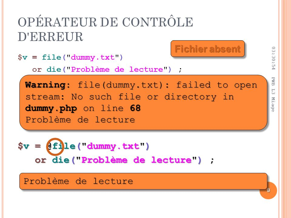 OPÉRATEUR DE CONTRÔLE D ERREUR $v = file( dummy.txt ) or die( Problème de lecture ) ; 03:32:44 8 PWB L3 Miage Warning: file(dummy.txt): failed to open stream: No such file or directory in dummy.php on line 68 Problème de lecture Problème de lecture $v = @file( dummy.txt ) or die( Problème de lecture ) ; or die( Problème de lecture ) ; Fichier absent