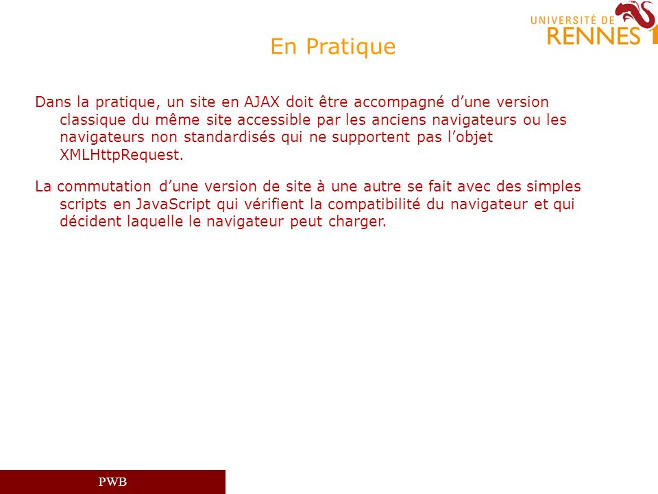 PWB En Pratique Dans la pratique, un site en AJAX doit être accompagné dune version classique du même site accessible par les anciens navigateurs ou l