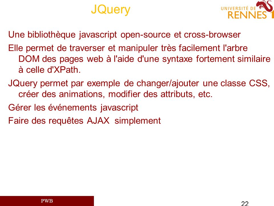 PWB 22 JQuery Une bibliothèque javascript open-source et cross-browser Elle permet de traverser et manipuler très facilement l'arbre DOM des pages web