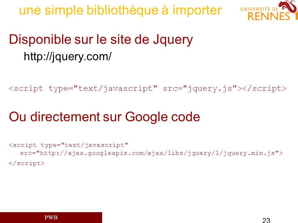 PWB 23 une simple bibliothèque à importer Disponible sur le site de Jquery http://jquery.com/ Ou directement sur Google code