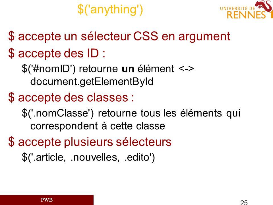 PWB 25 $('anything') $ accepte un sélecteur CSS en argument $ accepte des ID : $('#nomID') retourne un élément document.getElementById $ accepte des c