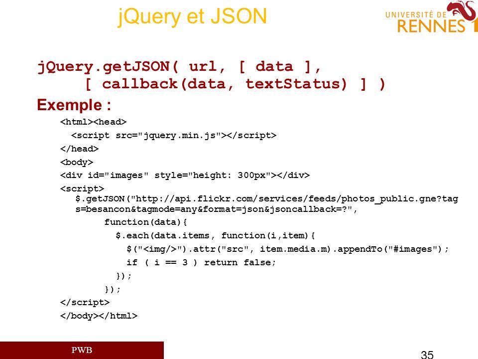 PWB 35 jQuery et JSON jQuery.getJSON( url, [ data ], [ callback(data, textStatus) ] ) Exemple : $.getJSON(