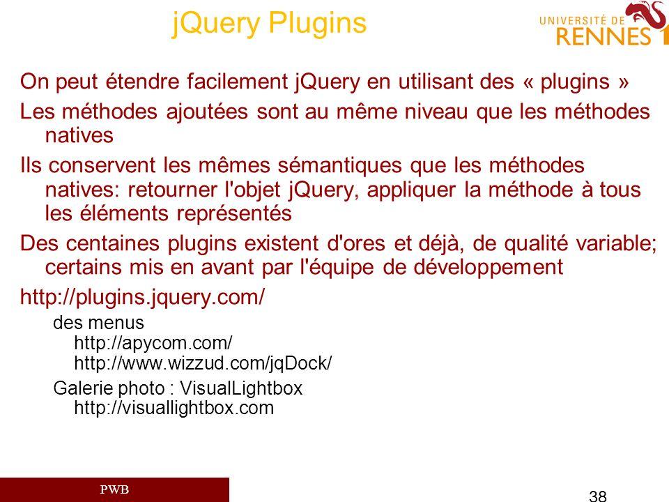 PWB 38 jQuery Plugins On peut étendre facilement jQuery en utilisant des « plugins » Les méthodes ajoutées sont au même niveau que les méthodes native