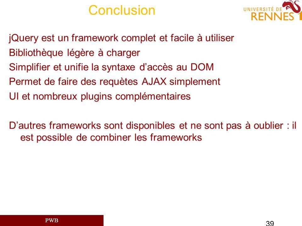 PWB 39 Conclusion jQuery est un framework complet et facile à utiliser Bibliothèque légère à charger Simplifier et unifie la syntaxe daccès au DOM Per