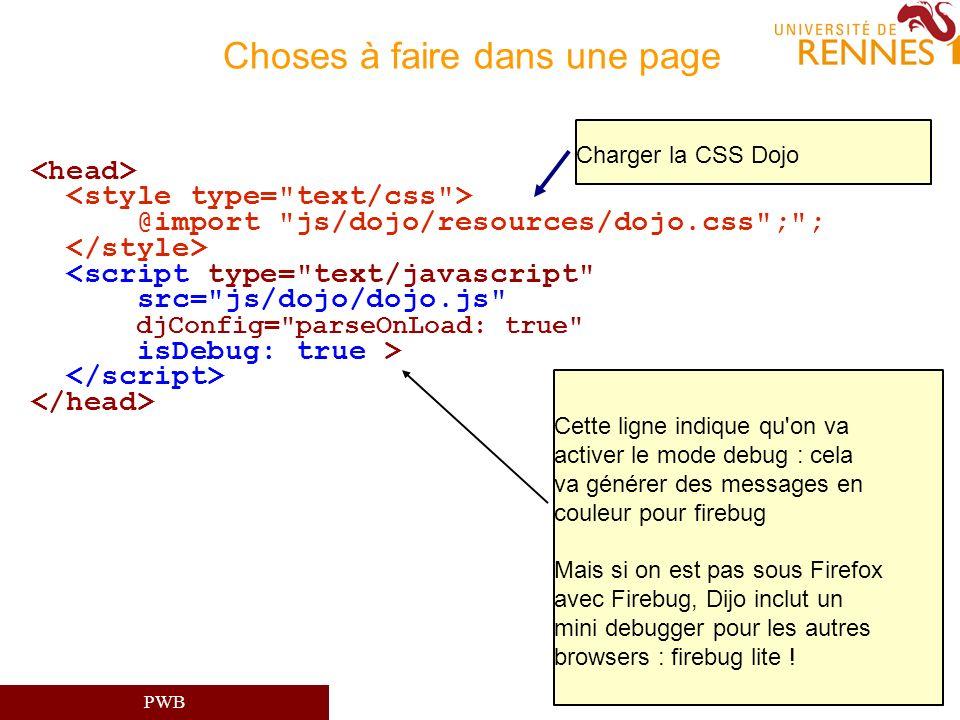 PWB Choses à faire dans une page @import js/dojo/resources/dojo.css ; ; <script type= text/javascript src= js/dojo/dojo.js djConfig= parseOnLoad: true isDebug: true > Cette ligne indique qu on va activer le mode debug : cela va générer des messages en couleur pour firebug Mais si on est pas sous Firefox avec Firebug, Dijo inclut un mini debugger pour les autres browsers : firebug lite .