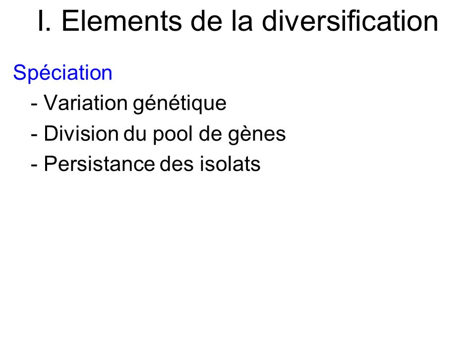 I. Elements de la diversification Spéciation - Variation génétique - Division du pool de gènes - Persistance des isolats