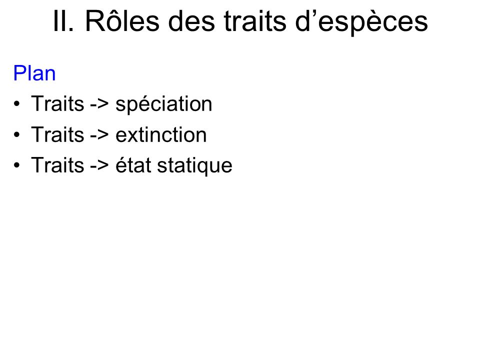II. Rôles des traits despèces Plan Traits -> spéciation Traits -> extinction Traits -> état statique