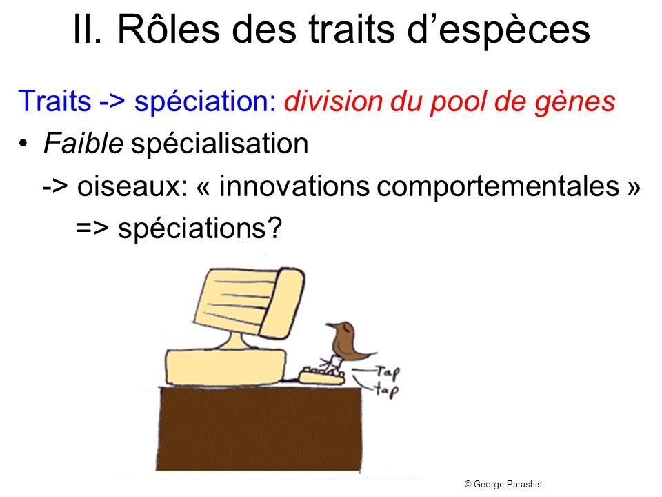 II. Rôles des traits despèces Traits -> spéciation: division du pool de gènes Faible spécialisation -> oiseaux: « innovations comportementales » => sp