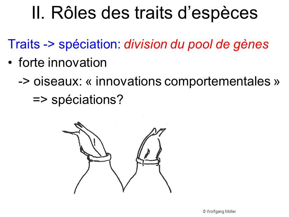 II. Rôles des traits despèces Traits -> spéciation: division du pool de gènes forte innovation -> oiseaux: « innovations comportementales » => spéciat