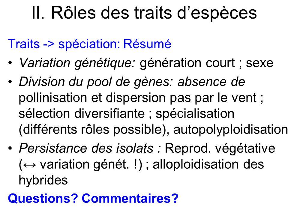 II. Rôles des traits despèces Traits -> spéciation: Résumé Variation génétique: génération court ; sexe Division du pool de gènes: absence de pollinis
