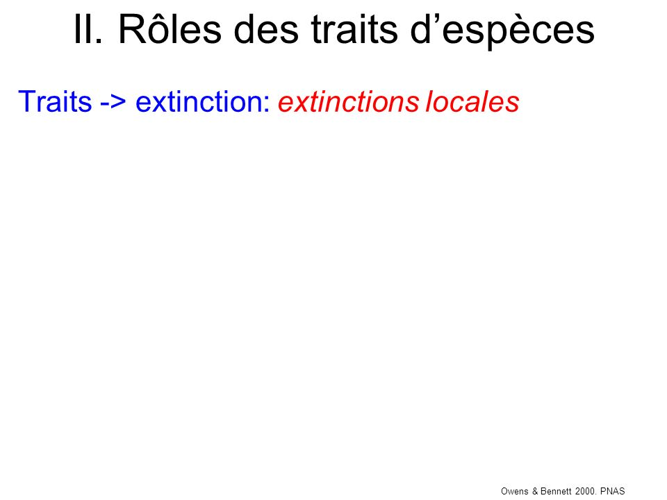 II. Rôles des traits despèces Traits -> extinction: extinctions locales Owens & Bennett 2000. PNAS
