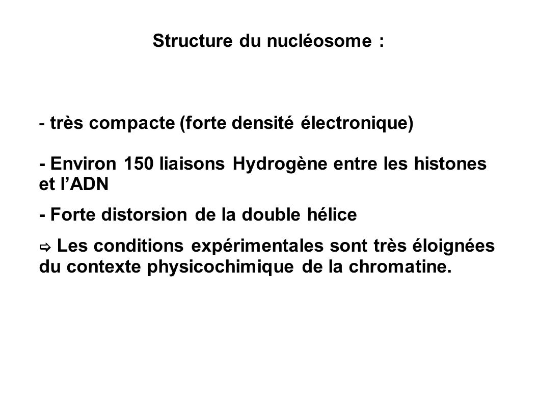 Structure du nucléosome : - très compacte (forte densité électronique) - Environ 150 liaisons Hydrogène entre les histones et lADN - Forte distorsion