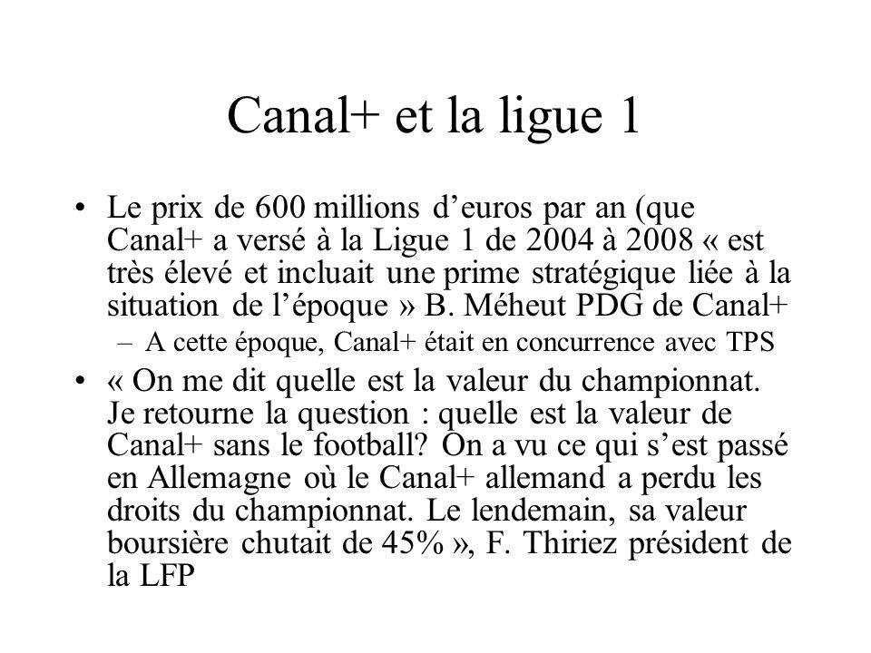 Canal+ et la ligue 1 Le prix de 600 millions deuros par an (que Canal+ a versé à la Ligue 1 de 2004 à 2008 « est très élevé et incluait une prime stra