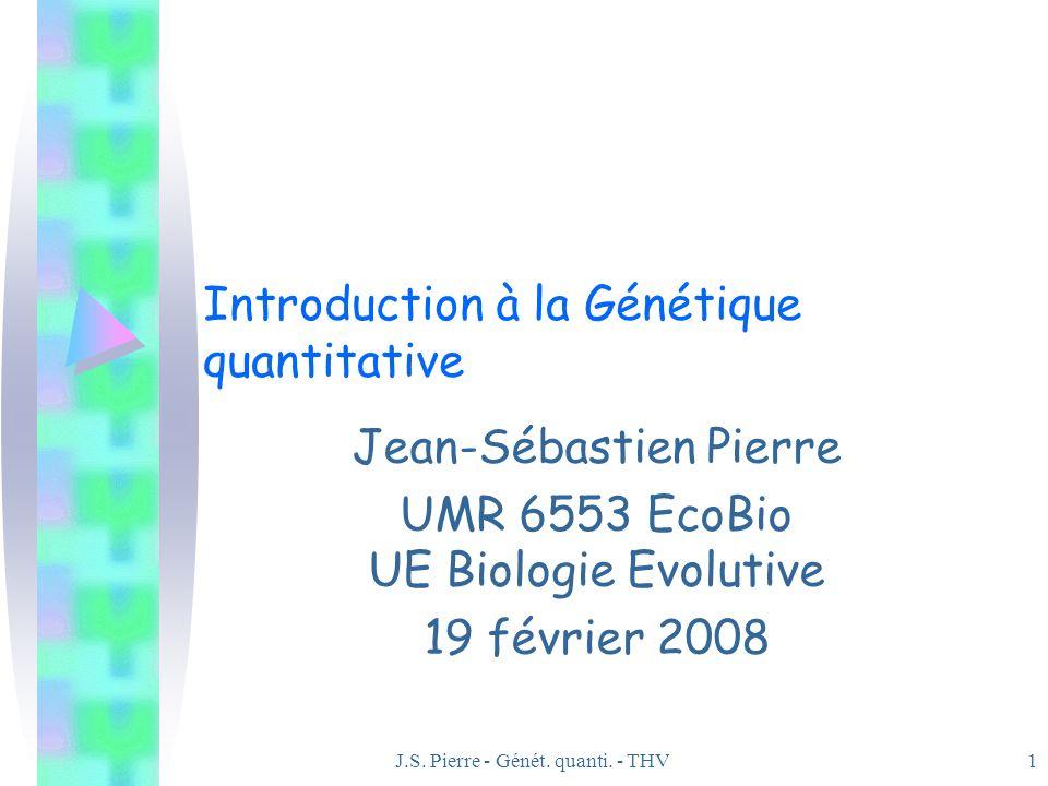 J.S. Pierre - Génét. quanti. - THV1 Introduction à la Génétique quantitative Jean-Sébastien Pierre UMR 6553 EcoBio UE Biologie Evolutive 19 février 20