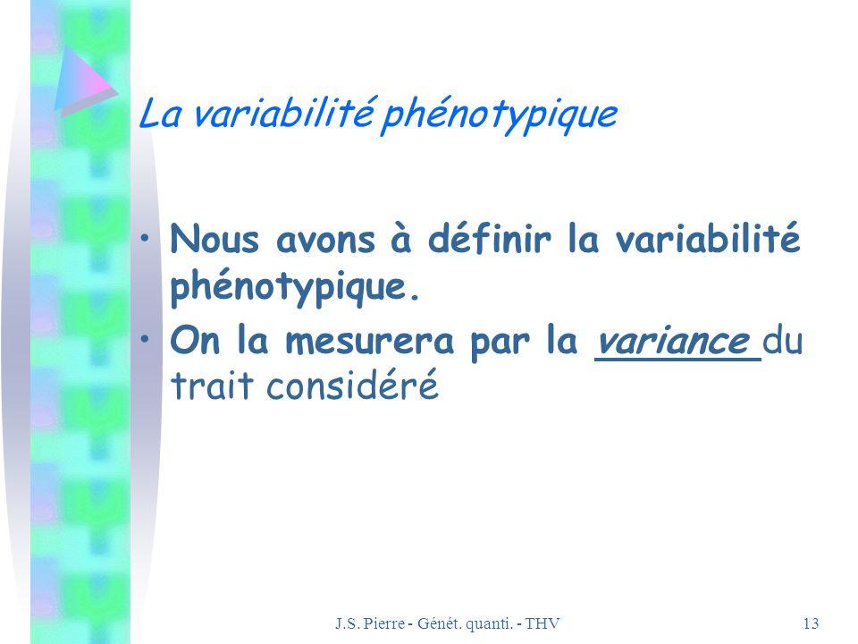 J.S. Pierre - Génét. quanti. - THV13 La variabilité phénotypique Nous avons à définir la variabilité phénotypique. On la mesurera par la variance du t