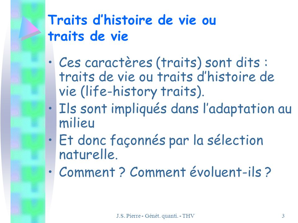 J.S. Pierre - Génét. quanti. - THV3 Traits dhistoire de vie ou traits de vie Ces caractères (traits) sont dits : traits de vie ou traits dhistoire de