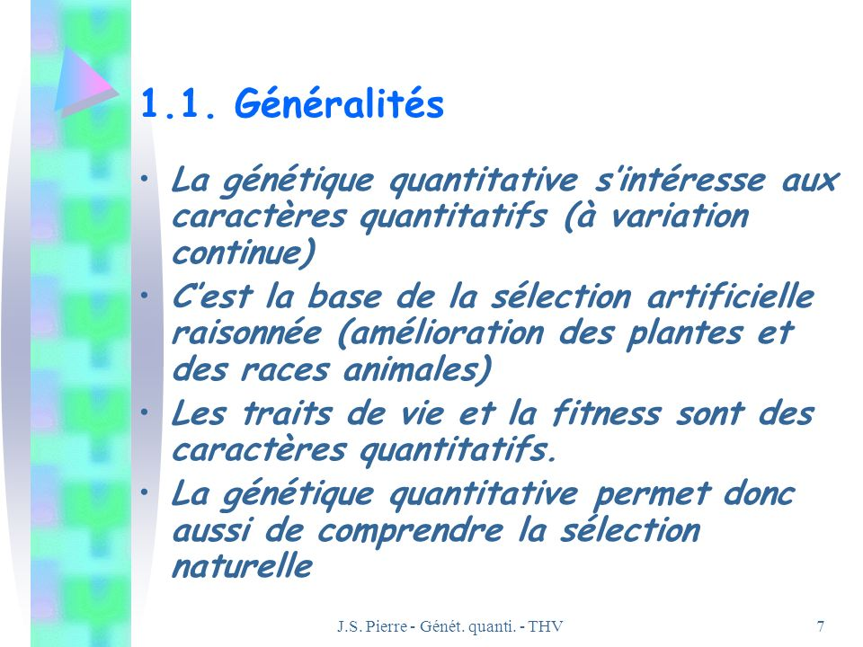 J.S. Pierre - Génét. quanti. - THV7 1.1. Généralités La génétique quantitative sintéresse aux caractères quantitatifs (à variation continue) Cest la b