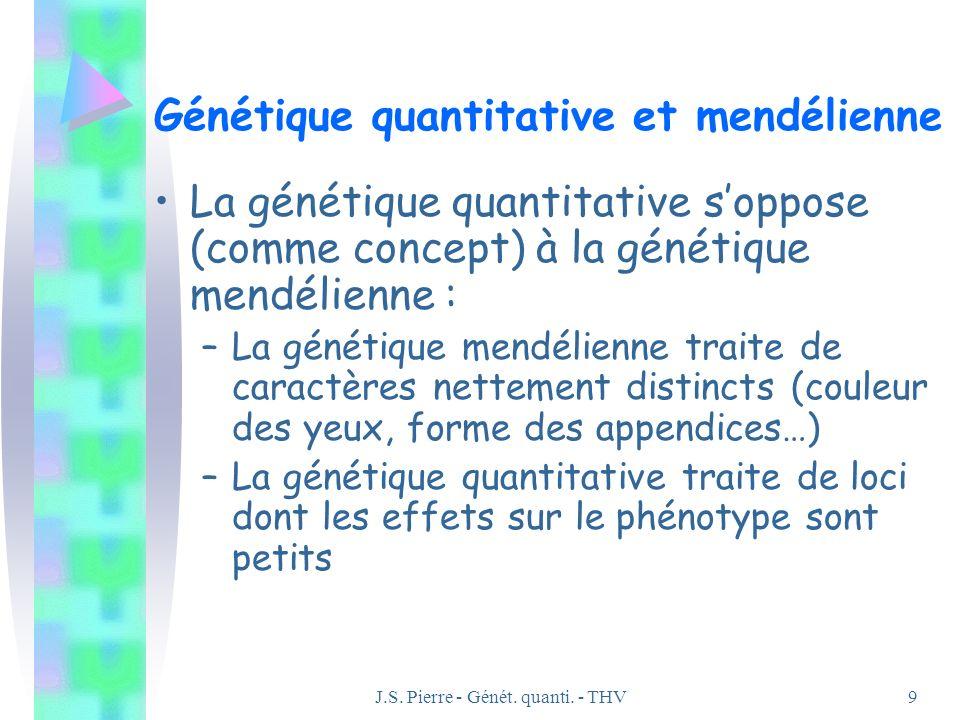 J.S. Pierre - Génét. quanti. - THV9 Génétique quantitative et mendélienne La génétique quantitative soppose (comme concept) à la génétique mendélienne