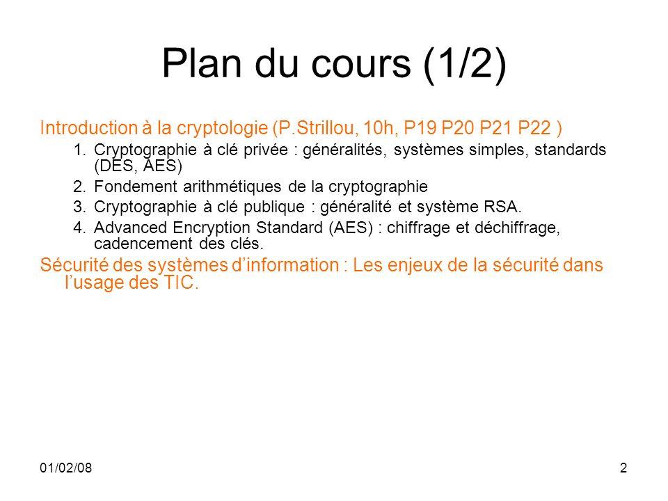 01/02/082 Plan du cours (1/2) Introduction à la cryptologie (P.Strillou, 10h, P19 P20 P21 P22 ) 1.Cryptographie à clé privée : généralités, systèmes simples, standards (DES, AES) 2.Fondement arithmétiques de la cryptographie 3.Cryptographie à clé publique : généralité et système RSA.